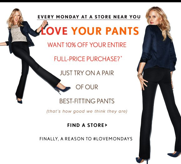EVERY MONDAY AT A STORE NEAR YOU  LOVE YOUR PANTS WANT 10% OFF YOUR ENTIRE FULL-PRICE PURCHASE?* JUST TRY ON A PAIR OF OUR BEST-FITTING PANTS (that's how good we think they are)  FIND A STORE  FINALLY A REASON TO #LOVEMONDAYS