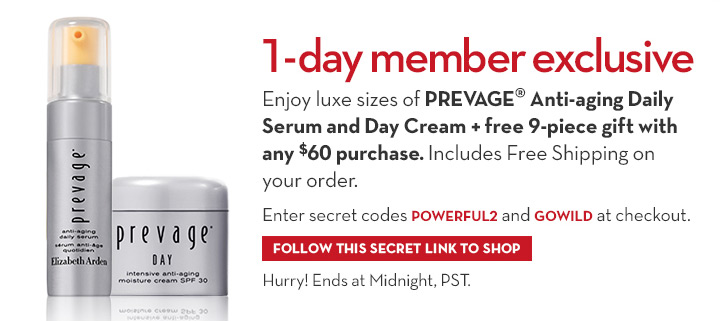 1-DAY MEMBER EXCLUSIVE. Enjoy luxe sizes of PREVAGE Anti-aging Daily Serum & Day Cream + free 9-piece gift with any $60 purchase. Includes Free Shipping on your order. Enter secret codes POWERFUL2 and GOWILD at checkout. FOLLOW THIS SECRET LINK TO SHOP. Hurry! Ends at Midnight, PST.