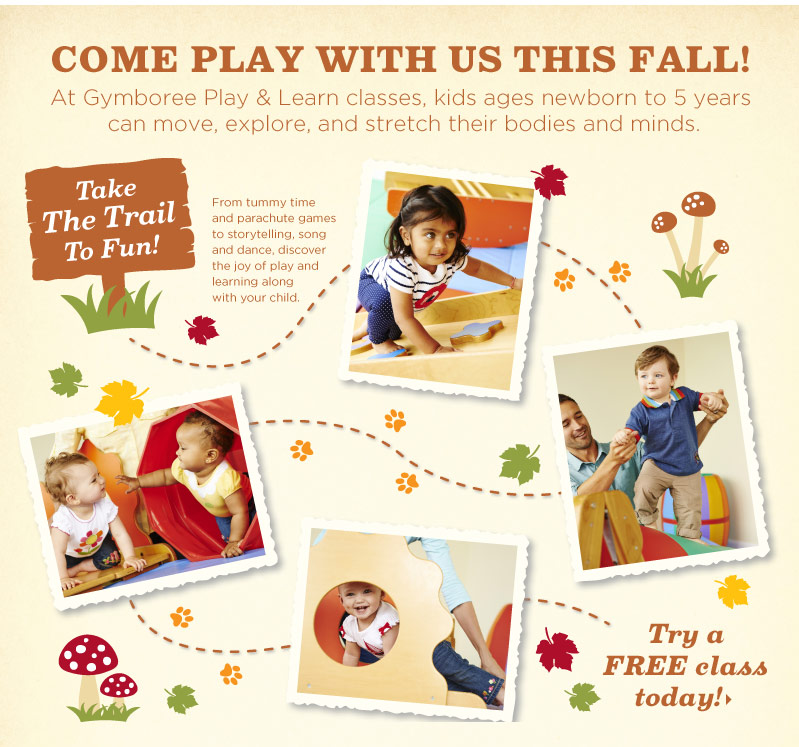 Come Play With Us This Fall! At Gymboree Play & Learn classes, kids ages newborn to 5 years can move, explore, and stretch their bodies and minds. Try a FREE class today!