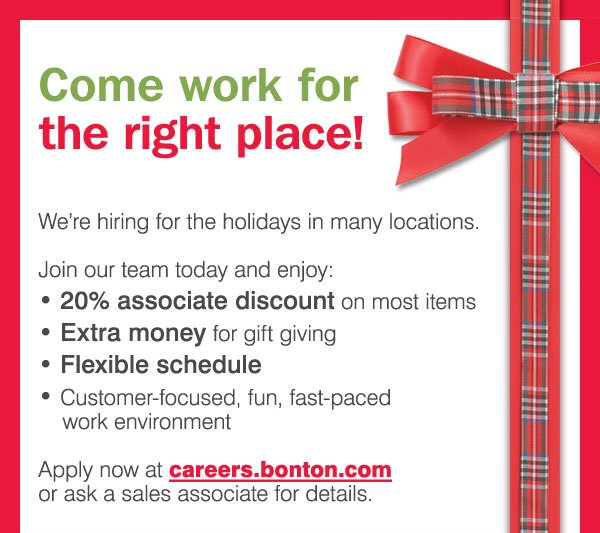 Come work for the right place! Join our team today and enjoy a 20% associate discount on most items, extra money for gift giving, a flexible schedule and a customer-focused, fun, fast-paced work environment. Apply now at careers.bonton.com or ask a sales associate for details.