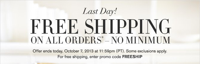 Last Day! FREE SHIPPING ON ALL ORDERS* - NO MINIMUM -- Offer ends today, October 7, 2013 at 11:59pm (PT). Some exclusions apply. For free shipping, enter promo code FREESHIP