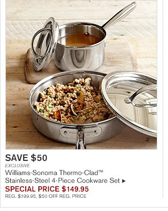 SAVE $50 - EXCLUSIVE - Williams-Sonoma Thermo-Clad(TM) Stainless-Steel 4-Piece Cookware Set - SPECIAL PRICE $149.95 - REG. $199.95, $50 OFF REG. PRICE
