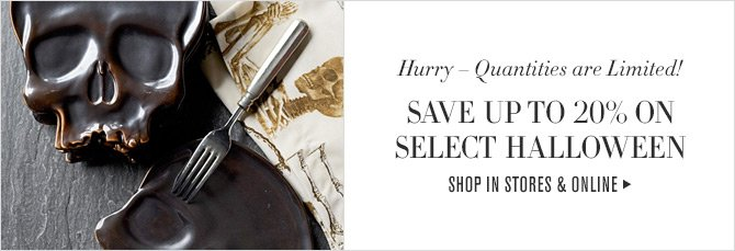 Hurry - Quantities are Limited! - SAVE UP TO 20% ON SELECT HALLOWEEN -- SHOP IN STORES & ONLINE