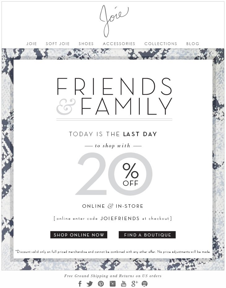 FRIENDS and FAMILY...Shop now thru October 7th with 20% OFF online and in-store. Online enter code JOIEFRIENDS at checkout. Discount valid only on full priced merchandise and cannot be combined with any other offer. No price adjustments will be made. Free ground shipping and returns on U.S. orders