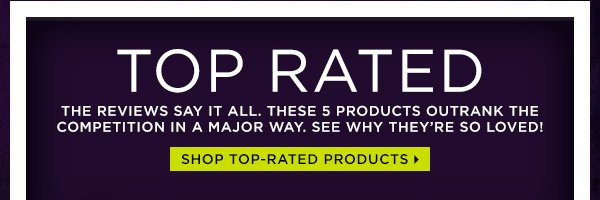 Top Rated - The Reviews Say It All.  Shop Top-Rated Products >