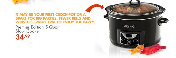 Premier Edition 5-Quart Slow Cooker - 34.99 - IT MAY BE YOUR FIRST CROCK-POT OR A SPARE FOR BIG PARTIES. FEWER BELLS AND WHISTLES...MORE TIME TO ENJOY THE PARTY.