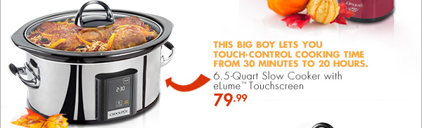 6.5-Quart Slow Cooker with eLume(TM) Touchscreen - 79.99 - THIS BIG BOY LETS YOU TOUCH-CONTROL COOKING TIME FROM 30 MINUTES TO 20 HOURS.