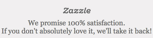 Zazzle We promise 100% satisfaction. If you don't absolutely love it, we'll take it back!