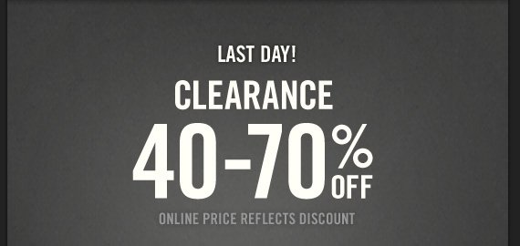 LAST DAY! CLEARANCE 40 - 70% OFF ONLINE PRICE REFLECTS DISCOUNT