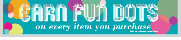 FUN DOTS ON EVERY ITEM YOU PURCHASE! Earn now and redeem later! Click here to start earning! SHOP NOW!