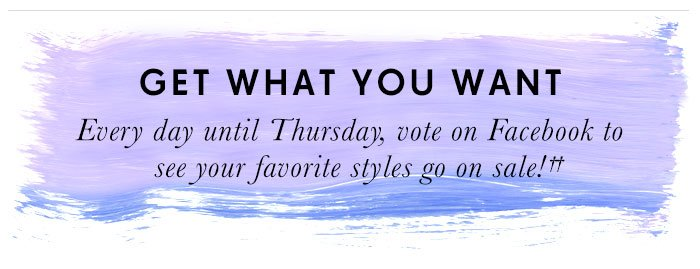 GET WHAT YOU WANT. Every day until Thursday, vote on Facebook to see your favorite styles go on sale!