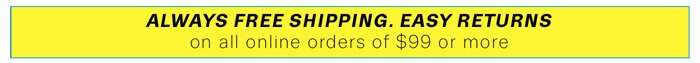 Always free shipping, easy returns on all online orders of $99 or more