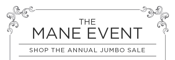 THE MANE EVENT - SHOP THE ANNUAL JUMBO SALE