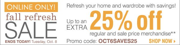 ENDS TODAY! Online Only Fall Refresh Sale!  Take up to an extra 25% off regular & sale price merchandise** Shop  now.