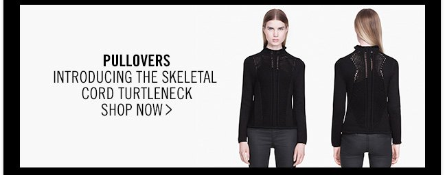 PULLOVERS - INTRODUCING THE SKELETAL CORD TURTLENECK - SHOP NOW >