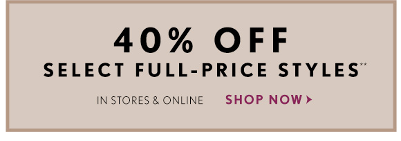 40% OFF SELECT FULL-PRICE STYLES IN STORES & ONLINE  SHOP NOW