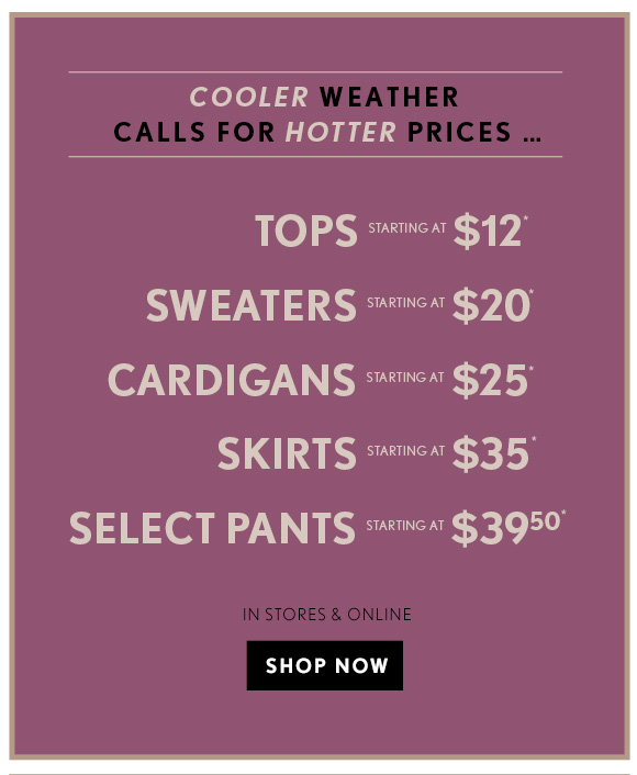 COOLER WEATHER CALLS FOR HOTTER PRICES...  TOPS STARTING AT $12* SWEATERS STARTING AT $20* CARDIGANS STARTING AT $25* SKIRTS STARTING AT $35* SELECT PANTS STARTING AT $39.50*  IN STORES & ONLINE                            SHOP NOW