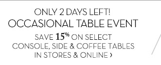 ONLY 2 DAYS LEFT! OCCASIONAL TABLE EVENT - SAVE 15% ON SELECT CONSOLE, SIDE & COFFEE TABLES - IN STORES & ONLINE
