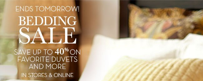 ENDS TOMORROW! BEDDING SALE - SAVE UP TO 40% ON FAVORITE DUVETS AND MORE - IN STORES & ONLINE