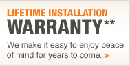 Lifetime Installation Warranty** We make it easy to enjoy peace of mind for years to come.