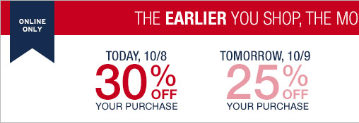 ONLINE ONLY | THE EARLIER YOU SHOP, THE MORE YOU SAVE | TODAY, 10/8 30% OFF YOUR PURCHASE | TOMORROW, 10/9 25% OFF YOUR PURCHASE