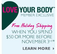 Love Your Body™ Member Exclusive -- Free Holiday Shipping when you spend $50 or more before November 3rd* -- Learn More