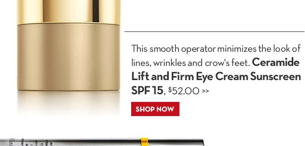 This smooth operator minimizes the look of lines, wrinkles and crow's feet. Ceramide Lift and Firm Eye Cream Sunscreen SPF 15, $52.00. SHOP NOW.