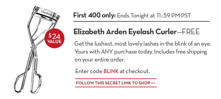 FIRST 400 ONLY: ENDS TONIGHT AT 11:59 PM PST. Elizabeth Arden Eyelash Curler —FREE. Get the lushest, most lovely lashes in the blink of an eye. Yours with ANY purchase today. Includes free shipping on your entire order. Enter code BLINK at checkout. FOLLOW THIS SECRET LINK TO SHOP.