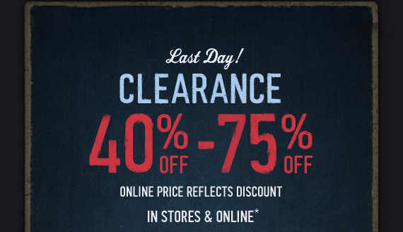 LAST DAY! CLEARANCE 40& OFF  – 75% OFF ONLINE PRICE REFLECTS DISCOUNT IN STORES & ONLINE*
