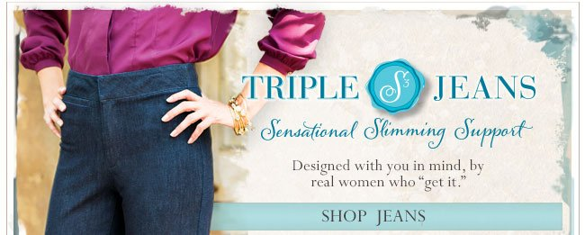 Triple S Jeans. Sensational Slimming Support. Shop Jeans