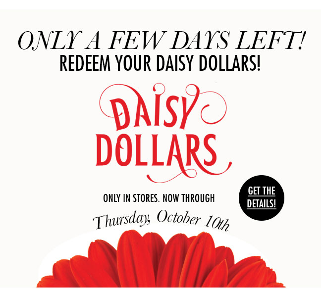 Only a few days left! Redeem your Daisy Dollars! Only in stores. Now through Thursday, October 10th. Get the details!