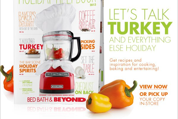LET'S TALK TURKEY  AND EVERYTHING ELSE HOLIDAY Get recipes and inspiration for cooking, baking and entertaining! VIEW NOW OR PICK UP YOUR COPY IN-STORE