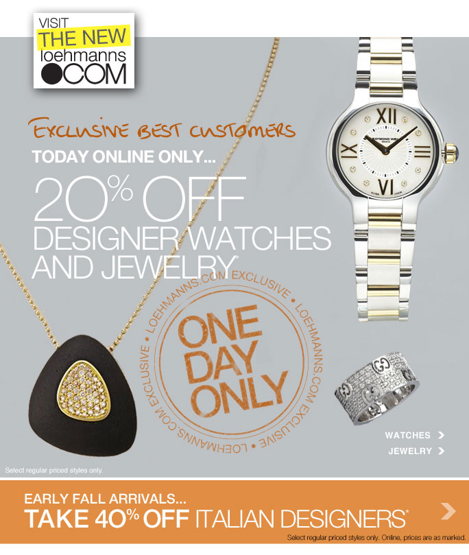 always free shipping  with purchase of $1OO or more*  Visit the new loehmanns.com  Exclusive best customers Today online only... 20% off Designer watches And jewelry*  Loehamnns.com exclusive One day only  Select regular priced styles only.  Watches jewelry  Early fall arrivals... Take 40% off italian designers* Select Regular priced styles only. Online, prices are as marked.  Online, Insider Club Members must be signed in and Loehmann's price reflects Insider Club Diamond or Gold Member savings.  Italian designer only availble in: chelsea, upper west side, sheepshead bay, white plains, new hyde park, paramus, east brunswick, aventura, boca raton, chevy chase, falls church, houston, northbrook, beverly hills, costa mesa, laguna niguel, reseda, san francisco, sunnyvale and loehmanns.com.  coupons not valid on sample sale and select special events.  20% OFF regular price designer watches and jewelry PROMOTIONAL OFFER IS VALID now thru 10/9/13 at 2:59am et online only. 40% off regular priced italian designers promotional offer is valid for a limited time only in stores and online. Free shipping offer applies on orders of $100 or more, prior to sales tax and after all applicable discounts, only for standard shipping to one single address in the Continental US per order. Online, enter promo code LUX20 at checkout to recieve 20% off regular  price designer watches and jewerly promotion. 20% off designer watches and jewerly not valid in store.For in store, 40% off regular priced Italian designers discount will be taken at register. Online, no promo code needed, Loehmann's price reflects 40% off italian designers discount, prices are as marked.  Offer not valid on clearance or previous purchases and excludes fragrances, hair care products, the purchase of Gift Cards and Insider Club Membership fee. Cannot be used in conjunction with  employee discount, any other coupon or promotion. Only 10% will be taken on Chanel, Gucci, Hermes, D&G, Valentino & Ferragamo watches; all designer jewelry in department 28 and all designer handbags in department 11 with the exception of Furla & La Bagagerie in store; no discount will be taken online.Discount may not be applied towards taxes, shipping & handling. Returns and exchanges are subject to Returns/Exchange Policy Guidelines. Quantities are limited,  exclusions may apply and selection  will vary in store and at loehmanns.com. Please see sales associate or loehmanns.com for details. Featured items subject to availability. Void in states where prohibited by law, no cash value except where prohibited, then the cash value is 1/100. 2013  †Standard text message & data charges apply. Text STOP to opt out or HELP for help. For the terms and conditions of the Loehmann's text message program, please visit http://pgminf.com/loehmanns.html or call 1-877-471-4885 for more information.