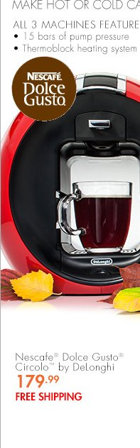 SINGLE SERVE DRINKS ALL SEASON MAKE HOT OR COLD CAFE BEVERAGES ANYTIME ALL 3 MACHINES FEATURE: 15 bars of pump pressure Thermablock heating system Nescafe® Dolce Gusto® Circolo(TM) by DeLonghi 179.99 FREE SHIPPING
