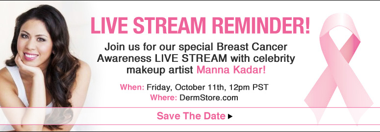 Live Stream Reminder! Join us for our special Breast Cancer Awareness LIVE STREAM with celebrity makeup artist Manna Kadar! When: Friday, October 11th, 12pm PST Where: The DermStore Homepage Save The Date>>
