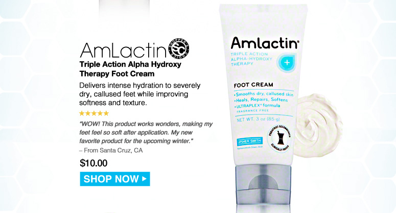 """Shopper's Choice. 5 Stars  AmLactin Triple Action Alpha Hydroxy Therapy Foot Cream Delivers intense hydration to severely dry, callused feet while improving softness and texture. """"WOW! This product works wonders, making my feet feel so soft after application. My new favorite product for the upcoming winter."""" – From Santa Cruz, CA $10.00 Shop Now>>"""