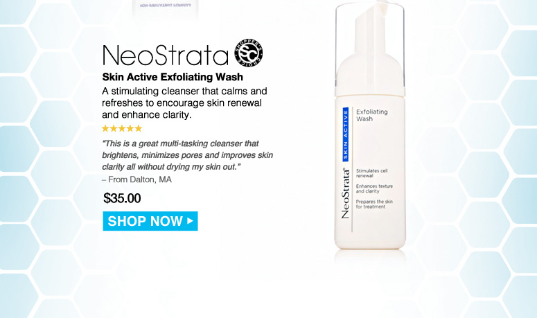"""Shopper's Choice. 5 Stars NeoStrata Skin Active Exfoliating Wash  A stimulating cleanser that calms and refreshes to encourage skin renewal and enhance clarity. """"This is a great multi-tasking cleanser that brightens, minimizes pores and improves skin clarity all without drying my skin out."""" – From Dalton, MA Was $35.00 Now $28.00 Save 20%    Shop Now>>"""