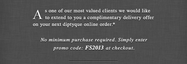 As one of our most valued clients we would like to extend to you a complimentary delivery offer on your next diptyque online order.* No minimum purchase required. Simply enter promo code: FS2013 at checkout. SHOP NOW.