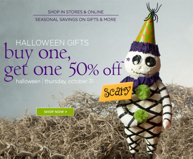Seasonal Savings on Gifts & More 					In Store & Online 					Halloween Gifts 					Buy One, Get One 50% Off* 					*Item of equal or lesser value is discounted..