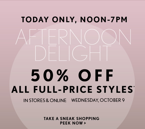 TODAY ONLY, NOON–7PM AFTERNOON DELIGHT  50% OFF ALL FULL–PRICE STYLES* IN STORES & ONLINE WEDNESDAY, OCTOBER 9  TAKE A SNEAK SHOPPING PEEK NOW