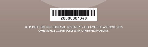 TO REDEEM, PRESENT THIS EMAIL IN–STORE AT CHECKOUT. PLEASE NOTE: THIS OFFER IS NOT COMBINABLE WITH OTHER PROMOTIONS.