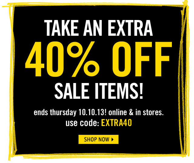 EXTRA 40% OFF ends 10.10.13! online & in stores use code: EXTRA40