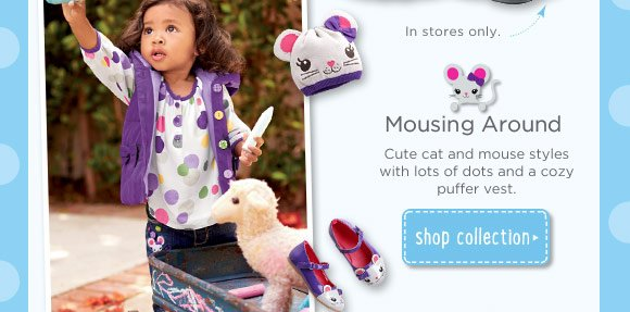 Mousing Around. Cute cat and mouse styles with lots of dots and a cozy puffer vest. Shop Collection.