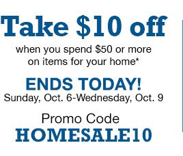 Take $10 off when you spend $50 or more on items for your home. ENDS TODAY! Sunday, Oct. 6-Wednesday, Oct. 9. Promo Code HOMESALE10