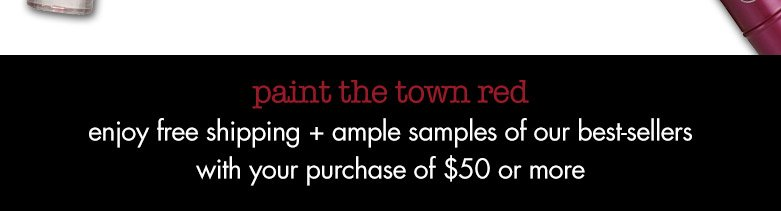 paint the town red. enjoy freeshipping + ample samples of our best-sellers with your purchase of $50 or more