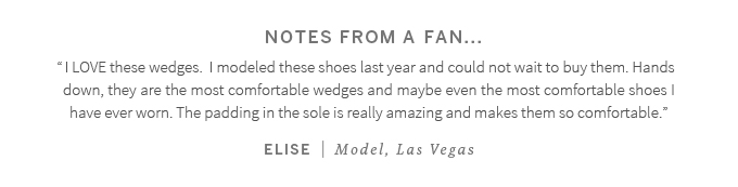 "Notes from a fan...""I LOVE these wedges.  I modeled these shoes last year and could not wait to buy them. Hands down, they are the most comfortable wedges and maybe even the most comfortable shoes I have ever worn. The padding in the sole is really amazing and makes them so comfortable."" Elise (Model, Las Vegas)"