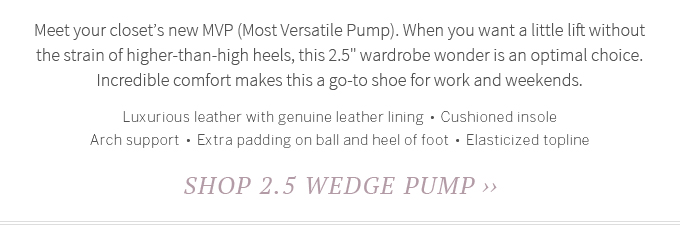 Meet your closet's new MVP (Most Versatile Pump). When you want a little lift without the strain of higher-than-high heels, this 2.5 wardrobe wonder is an optimal choice. Incredible comfort makes this a go-to shoe for work and weekends. Luxurious leather with genuine leather lining  •  Cushioned insole  •  Arch support  •  Extra padding on ball and heel of foot  •  Elasticized topline. Shop 2.5 Wedge Pump