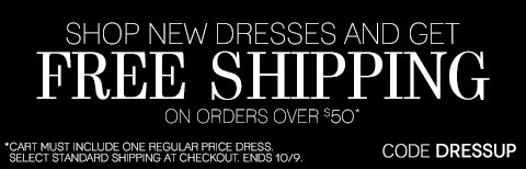 Free shipping ends tonight! Shop New Dresses & Get Free Shipping on orders of $50 or more. Cart must include one regular price dress.