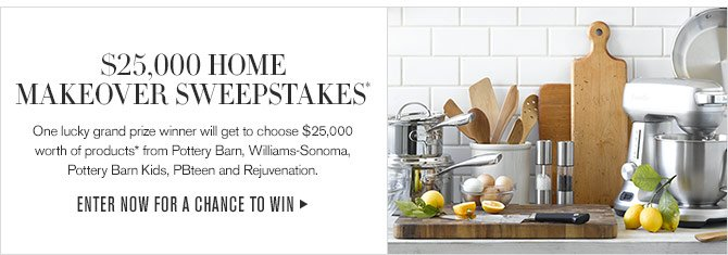 $25,000 HOME MAKEOVER SWEEPSTAKES* - One lucky grand prize winner will get to choose $25,000 worth of products* from Pottery Barn, Williams-Sonoma, Pottery Barn Kids, PBteen and Rejuvenation. - ENTER NOW FOR A CHANCE TO WIN