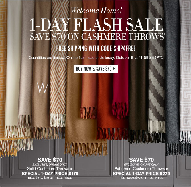 Welcome Home!  1-DAY FLASH SALE - Save $70 on Cashmere Throws* - FREE SHIPPING WITH CODE SHIP4FREE - Quantities are limited! Online flash sale ends today,  October 9 at 11:59pm (PT). - BUY NOW & SAVE $70